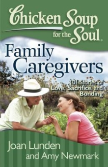 Chicken Soup for the Soul: Family Caregivers : 101 Stories of Love, Sacrifice, and Bonding, Paperback / softback Book