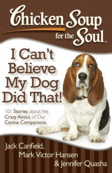 Chicken Soup for the Soul: I Can't Believe My Dog Did That! : 101 Stories about the Crazy Antics of Our Canine Companions, Paperback / softback Book