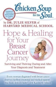 Chicken Soup for the Soul: Hope & Healing for Your Breast Cancer Journey : Surviving and Thriving During and After Your Diagnosis and Treatment, Paperback / softback Book