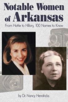 Notable Women of Arkansas : From Hattie to Hillary, 100 Names to Know, Paperback Book