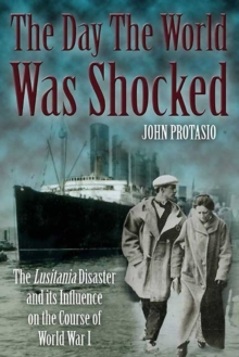 The Day the World Was Shocked : The Lusitania Disaster and its Influence on the Course of World War I, Hardback Book