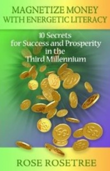 Magnetize Money with Energetic Literacy : 10 Secrets for Success and Prosperity in the Third Millennium, Paperback / softback Book