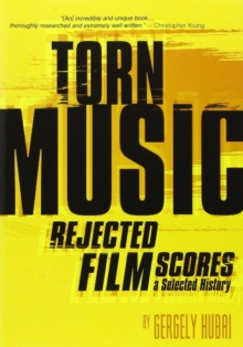Torn Music : Rejected Film Scores. A Selected History, Paperback Book