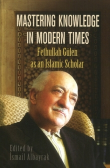Mastering Knowledge in Modern Times : Fethullah Gulen as an Islamic Scholar, Paperback / softback Book