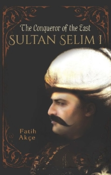 Sultan Selim I : The Conqueror of the East, Paperback / softback Book