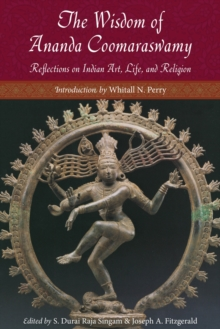 Wisdom of Ananda Coomaraswamy : Reflections on Indian Art, Life, and Religion, Paperback Book