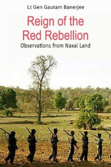 Reign of the Red Rebellion : Observations from Naxal Land, Hardback Book