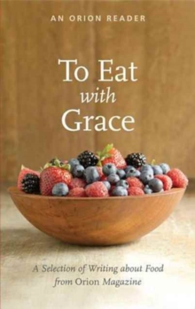 To Eat with Grace : A Selection of Essays from Orion Magazine, Paperback Book