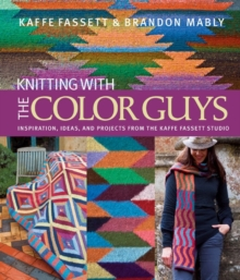 Knitting with the Color Guys : Inspiration, Ideas, and Projects from the Kaffe Fassett Studio, Hardback Book
