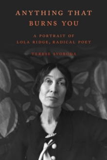 Anything That Burns You : A Portrait of Lola Ridge, Radical Poet, Hardback Book