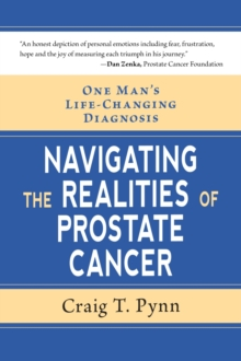 Navigating the Realities of Prostate Cancer : One Man's Life Changing Diagnosis, Paperback / softback Book