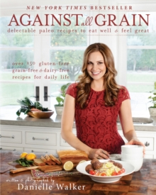 Against All Grain : Delectable Paleo Recipes to Eat Well & Feel Great, Paperback Book