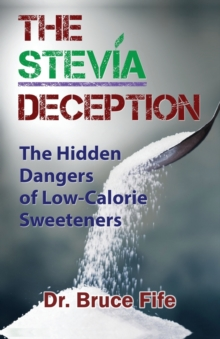 Stevia Deception : The Hidden Dangers of Low-Calorie Sweeteners, Paperback / softback Book