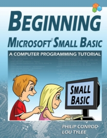 Beginning Microsoft Small Basic - A Computer Programming Tutorial - Color Illustrated 1.0 Edition, Paperback / softback Book