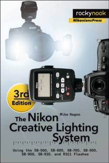 The Nikon Creative Lighting System : Using the SB-500, SB-600, SB-700, SB-800, SB-900, SB-910, and R1C1 Flashes, Paperback Book