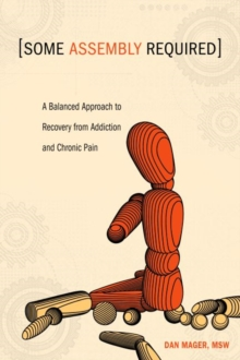 Some Assembly Required : A Balanced Approach to Recovery from Addiction and Chronic Pain, Paperback / softback Book