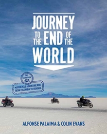 Journey to the End of the World : The Expedition 65 Motorcycle Adventure Ride from Colombia to Ushuaia, Hardback Book