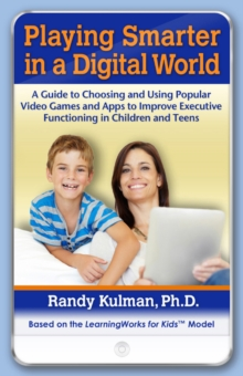 Playing Smarter in a Digital World : A Guide to Choosing and Using Popular Video Games and Apps to Improve Executive Functioning in Children and Teens, Paperback / softback Book