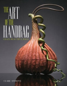 Art of the Handbag : Crazy Beautiful Bags, Hardback Book