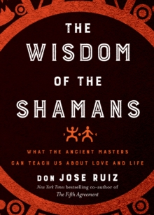 The Wisdom of the Shamans : What the Ancient Masters Can Teach Us About Love and Life, Hardback Book