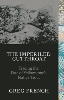The Imperiled Cutthroat : Tracing the Fate of Yellowstone's Native Trout, Hardback Book