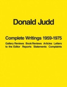 Donald Judd: Complete Writings 1959-1975 : Gallery Reviews * Book Reviews * Articles * Letters to the Editor * Reports * Statements * Complaints, Paperback Book