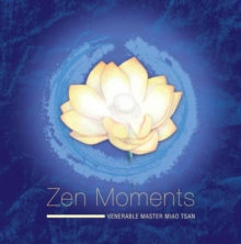 Zen Moments -- Steps on the Path to Peace : Incorporating the Wisdom of Master Miao Tsan into Everyday Living, Hardback Book