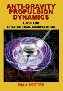 Anti-Gravity Propulsion Dynamics : Ufos and Gravitational Manipulation, Paperback / softback Book
