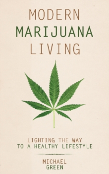 Modern Marijuana Living : Lighting the Way to a Healthy Lifestyle, Paperback / softback Book