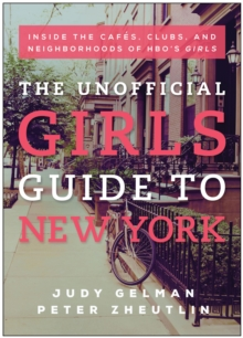 The Unofficial Girls Guide to New York : Inside the Cafes, Clubs, and Neighborhoods of HBO's Girls, Paperback / softback Book