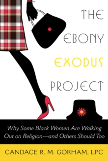 The Ebony Exodus Project : Why Some Black Women Are Walking Out on Religionaand Others Should Too, Paperback / softback Book