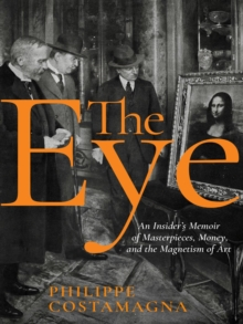 The Eye : An Insider's Memoir of Masterpieces, Money, and the Magnetism of Art, Hardback Book