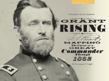 Grant Rising : Mapping the Career of a Great Commander Through 1862, Hardback Book