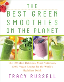 The Best Green Smoothies on the Planet : The 150 Most Delicious, Most Nutritious, 100% Vegan Recipes for the World's Healthiest Drink, Paperback / softback Book