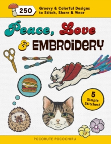 Peace, Love & Embroidery : 250 Groovy & Colorful Designs to Stitch, Share & Wear, Paperback Book
