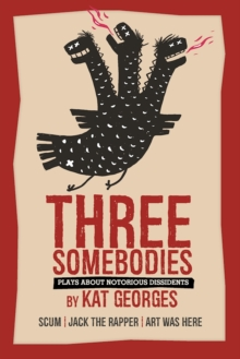 Three Somebodies: Plays about Notorious Dissidents : SCUM | Jack the Rapper | Art Was Here, Paperback / softback Book