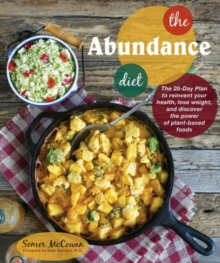 The Abundance Diet : The 28-Day Plan to Reinvent Your Health, Lose Weight, and Discover the Power of Plant-Based Foods, Paperback Book