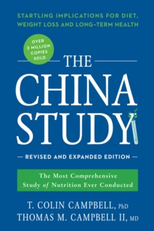 The China Study: Revised and Expanded Edition : The Most Comprehensive Study of Nutrition Ever Conducted and the Startling Implications for Diet, Weight Loss, and Long-Term Health, Paperback Book