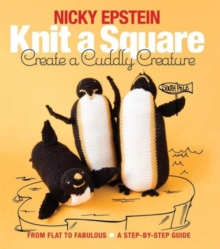 Knit a Square, Create a Cuddly Creature : From Flat to Fabulous - A Step-by-Step Guide, Paperback / softback Book
