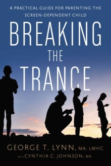 Breaking the Trance : A Practical Guide for Parenting the Screen-Dependent Child, Paperback / softback Book
