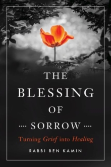 The Blessing of Sorrow : How to Turn Grief into Healing, Paperback Book