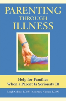 Parenting Through Illness : Help for Families When a Parent is Seriously Ill, Paperback / softback Book