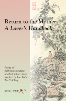 Return to the Mother: a Lover's Handbook : Poems of Self Remembering and Self Observation Inspired by Lao Tsu's Tao Te Ching, Paperback / softback Book