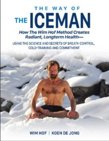 The Way of The Iceman : How The Wim Hof Method Creates Radiant, Longterm HealthaUsing The Science and Secrets of Breath Control, Cold-Training and Commitment, Paperback / softback Book