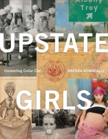 Upstate Girls : An Intimate Portrait of Troy, New York, Paperback / softback Book
