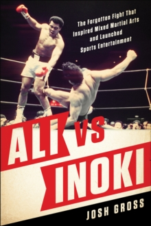 Ali vs. Inoki : The Forgotten Fight That Inspired Mixed Martial Arts and Launched Sports Entertainment, Paperback / softback Book