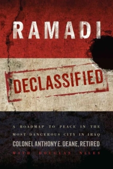 Ramadi Declassified : A Roadmap to Peace in the Most Dangerous City in Iraq, Hardback Book