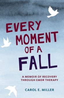 Every Moment of a Fall : A Memoir of Recovery Through EMDR Therapy, Hardback Book