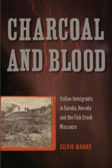 Charcoal and Blood : Italian Immigrants in Eureka, Nevada, and the Fish Creek Massacre, Paperback / softback Book
