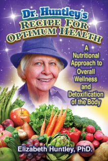 Dr. Huntley's Recipe for Optimum Health : A Nutritional Approach to Overall Wellness and Detoxification of the Body, Paperback / softback Book